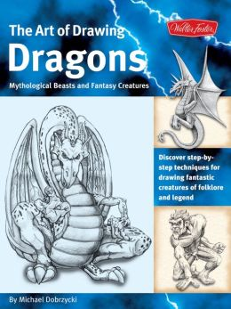 The Art of Drawing Dragons: Discover step-by-step techniques for drawing fantastic creatures of folklore and legend