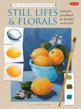 The Art School Approach: Still Lifes & Florals: Still Lifes & Florals