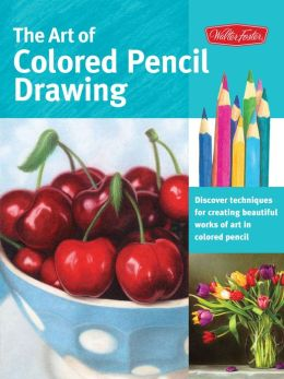 The Art of Colored Pencil Drawing: Discover Techniques for Creating Beautiful Works of Art in Colored Pencil
