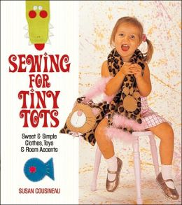 Sewing for Tiny Tots: Sweet and Simple Clothes, Toys & Room Accents