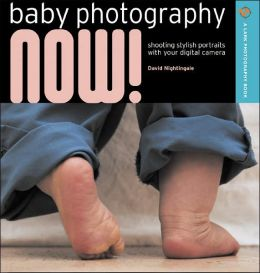 Baby Photography NOW!: Shooting Stylish Portraits with Your Digital Camera