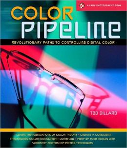 Color Pipeline: Revolutionary Paths to Controlling Digital Color (A Lark Photography Book Series)