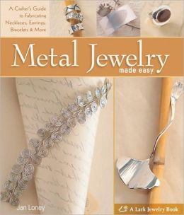 Metal Jewelry Made Easy: A Crafter's Guide to Fabricating Necklaces, Earrings, Bracelets & More