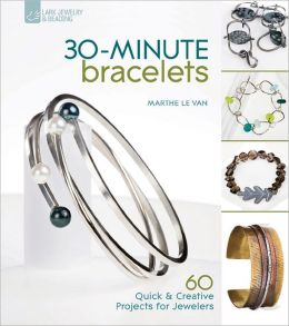 30-Minute Bracelets: 60 Quick & Creative Projects for Jewelers