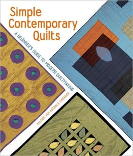Simple Contemporary Quilts: Bold New Designs for the First-Time Quilter