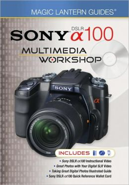 Magic Lantern Guides: SONY DSLR A100 Multimedia Workshop