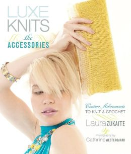 Luxe Knits: The Accessories: Couture Adornments to Knit & Crochet