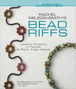 Rachel Nelson-Smith's Bead Riffs: Jewelry Projects in Peyote & Right Angle Weave