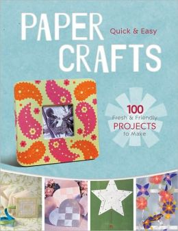 Quick & Easy Paper Crafts: 100 Fresh & Fun Projects to Make