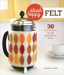 Stash Happy: Felt: 30 Fun Projects for Felt (and Fabric) Lovers