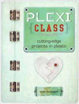 Plexi Class: Cutting-Edge Projects In Plastic