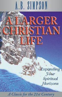 A Larger Christian Life: Expanding Your Spiritual Horizons
