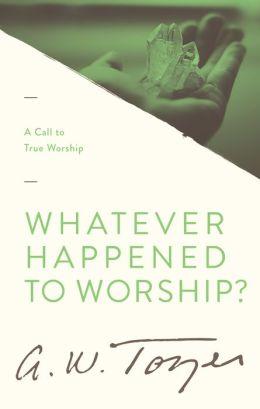 Whatever Happened to Worship?: A Call to True Worship