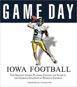 Game Day: Iowa Football: The Greatest Games, Players, Coaches and Teams in the Glorious Tradition of Hawkeye Football