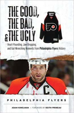 The Good, the Bad, and the Ugly Philadelphia Flyers: Heart-Pounding, Jaw-Dropping, and Gut-Wrenching Moments from Philadelphia Flyers History