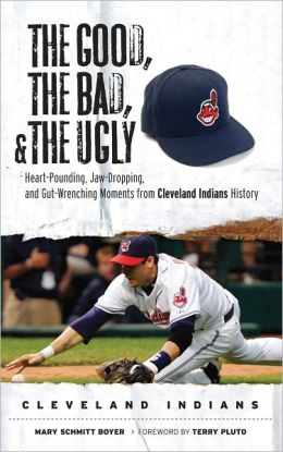 Good, the Bad, and the Ugly: Heart-Pounding, Jaw-Dropping, and Gut-Wrenching Moments from Cleveland Indians History