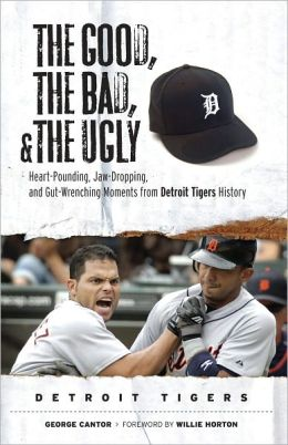 Good, the Bad, and the Ugly: Detroit Tigers: Heart-Pounding, Jaw-Dropping, and Gut-Wrenching Moments from Detroit Tigers History