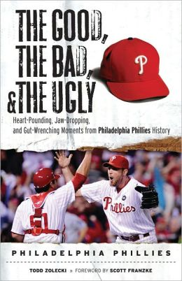 Good, the Bad, and the Ugly Philadelphia Phillies: Heart-Pounding, Jaw-Dropping, and Gut-Wrenching Moments from Philadelphia Phillies History