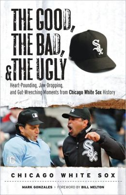 Good, the Bad, and the Ugly Chicago White Sox: Heart-Pounding, Jaw-Dropping, and Gut-Wrenching Moments from Chicago White Sox History