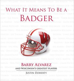 What It Means to Be a Badger: Barry Alvarez and Wisconsin's Greatest Players Justin Doherty and Barry Alvarez