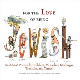 For the Love of Being Jewish: An A-to-Z Primer for Bubbies, Menschs, Meshugies, Tzaddiks, and Yentas!