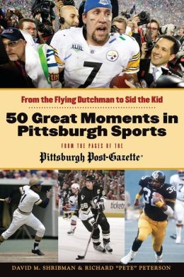 50 Greatest Moments in Pittsburgh Sports: From the Flying Dutchman to Sid the Kid