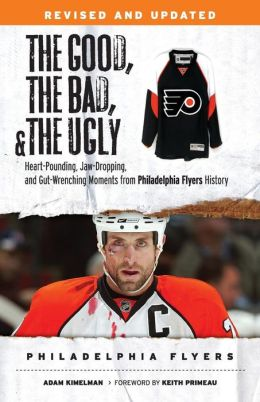 The Good, the Bad, & the Ugly: Philadelphia Flyers: Heart-pounding, Jaw-dropping, and Gut-wrenching Moments from Philadelphia Flyers History