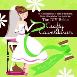 The DIY Bride Crafty Countdown: 40 Fabulous Projects to Make in the Months, Weeks & Hours before Your Special Day