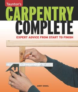 Carpentry Complete: Expert Advice from Start to Finish