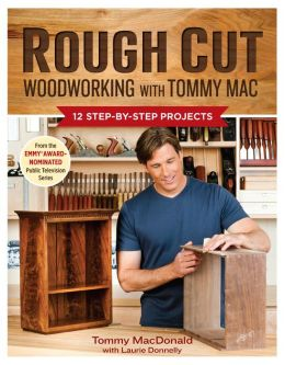 Rough Cut - Woodworking with Tommy Mac: 12 Step-by-Step Projects