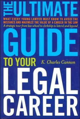 Ultimate Guide to Your Legal Career: What Every Young Lawyer Must Know to Avoid the Mistakes and Maximize the Value of a Career in the Law