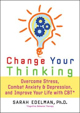 Change Your Thinking: Overcome Stress, Combat Anxiety and Depression, and Improve Your Life with CBT