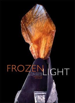 Frozen Light: The Eternal Beauty of Crystals Lawrence Stoller