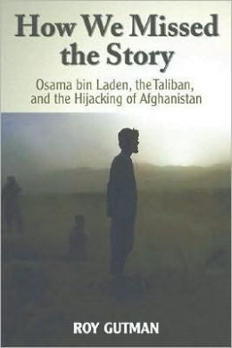 How We Missed the Story: Osama bin Laden, the Taliban, and the Hijacking of Afghanistan