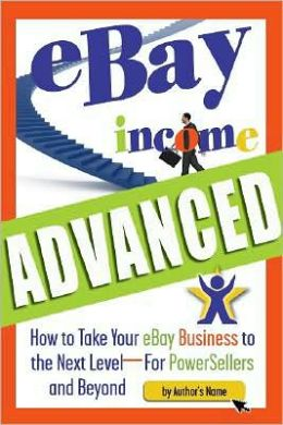 eBay Income Advanced: How to Take Your eBay Business to the Next Level For PowerSellers and Beyond