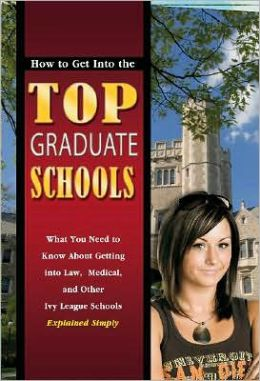 How to Get Into the Top Graduate Schools: What You Need to Know about Getting into Law, Medical, and Other Ivy League Schools Explained Simply