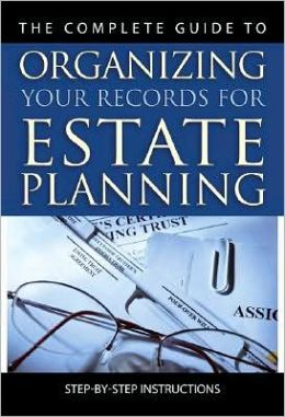The Complete Guide to Organizing Your Records for Estate Planning: Step-by-Step Instructions with Companion CD-ROM