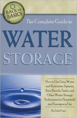 The Complete Guide to Water Storage: How to Use Gray Water and Rainwater Systems, Rain Barrels, Tanks, and Other Water Storage Techniques for Househol
