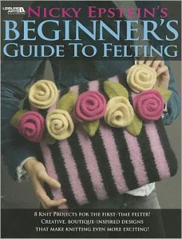 Nicky Epstein's Beginers Guide to Felting (Leisure Arts #4171)