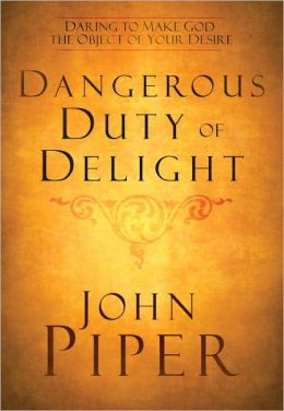 Dangerous Duty of Delight: Daring to Make God the Object of Your Desire