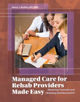 Managed Care for Rehab Providers Made Easy: Mastering Contracts and Obtaining Fair Reimbursment