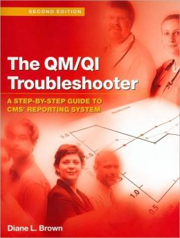 The QM/QI Troubleshooter: A Step-By-Step guide to CMS' Reporting System, Second Edition