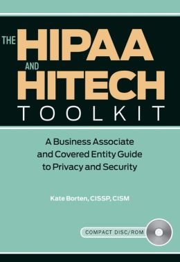 The HIPAA and HITECH Toolkit: A Business Associate and Covered Entity Guide to Privacy and Security