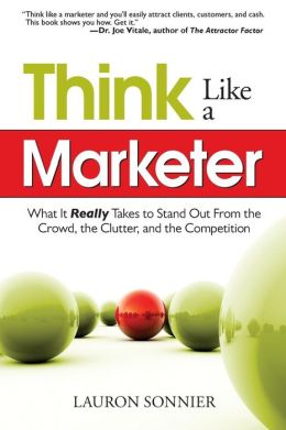 Think Like a Marketer: What it Really Takes to Stand Out from the Crowd, the Clutter, and the Competition