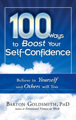 100 Ways to Boost Your Self-Confidence: Believe In Yourself and Others Will Too Barton Goldsmith