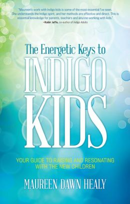 The Energetic Keys to Indigo Kids: Your Guide to Raising and Resonating With the New Children