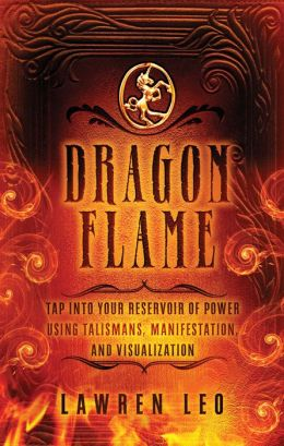 Dragonflame: Tap Into Your Reservoir of Power Using Talismans, Manifestation, and Visualization
