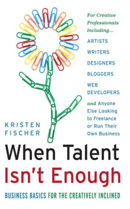 When Talent Isn't Enough: Business Basics for the Creatively Inclined: For Creative Professionals Including Artists, Writers, Designers, Bloggers, Web Developers, and Anyone Else Looking to Freelance or Run Their Own Business