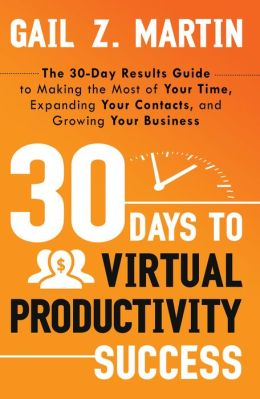30 Days to Virtual Productivity Success: The 30-Day Results Guide to Making the Most of Your Time, Expanding Your Contacts, and Growing Your Business