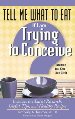 Tell Me What to Eat If I Am Trying to Conceive: Nutrition You Can Live With: Nutrition You Can Live With